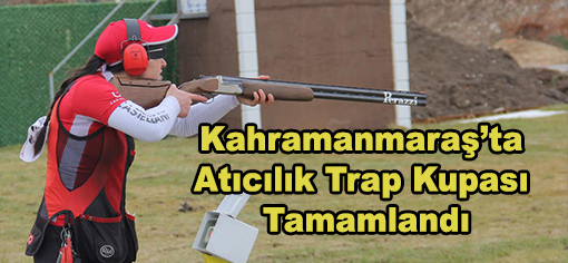 Kahramanmaraş'ta Atıcılık Trap Kupası Tamamlandı