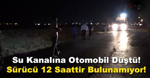 Kahramanmaraş'ta Su Kanalına Düşen Otomobilin Sürücüsü Bulunamıyor!
