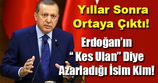 Erdoğan'ın '' Kes Ulan'' Diye Azarladığı İsim Yıllar Sonra Ortaya Çıktı!