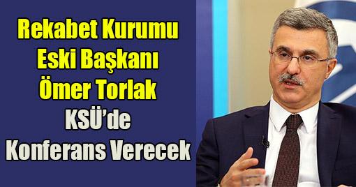 Rekabet Kurumu Eski Başkanı Ömer Torlak KSÜ'de Konferans Verecek