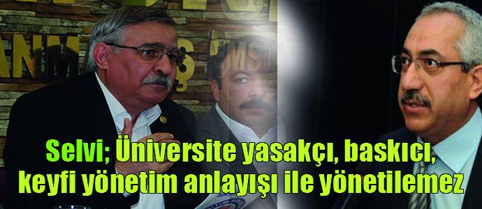 Selvi:Üniversite yasakçı, baskıcı, keyfi yönetim anlayışı ve uygulamalar terk edilmelidir..